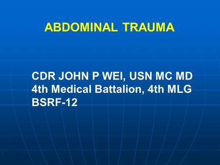 CDR JOHN P WEI, USN MC MD 4th Medical Battalion, 4th MLG BSRF-12 ABDOMINAL TRAUMA.