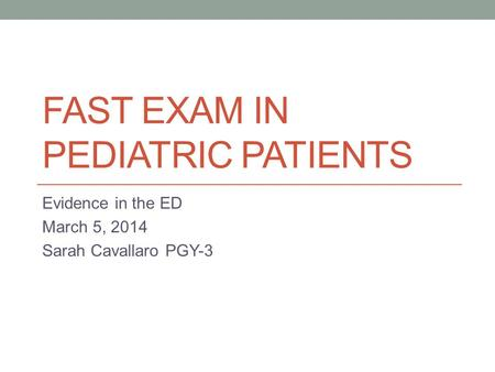 FAST EXAM IN PEDIATRIC PATIENTS Evidence in the ED March 5, 2014 Sarah Cavallaro PGY-3.