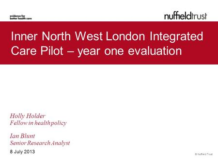 © Nuffield Trust Inner North West London Integrated Care Pilot – year one evaluation 8 July 2013 Holly Holder Fellow in health policy Ian Blunt Senior.