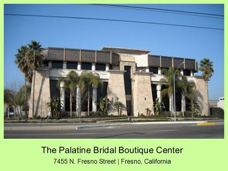 The Palatine Bridal Boutique Center 7455 N. Fresno Street | Fresno, California.