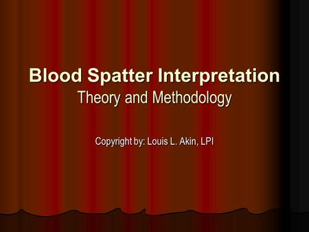 Blood Spatter Interpretation Theory and Methodology Copyright by: Louis L. Akin, LPI.