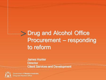 > Drug and Alcohol Office Procurement – responding to reform James Hunter Director Client Services and Development >