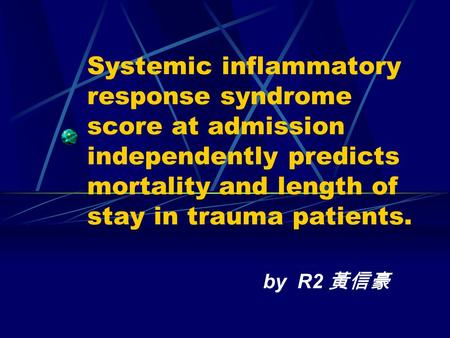 Systemic inflammatory response syndrome score at admission independently predicts mortality and length of stay in trauma patients. by R2 黃信豪.