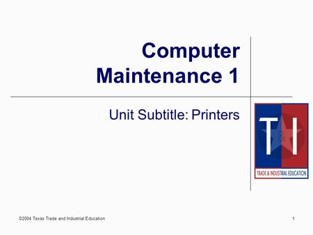 ©2004 Texas Trade and Industrial Education1 Computer Maintenance 1 Unit Subtitle: Printers.