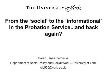 From the 'social' to the 'informational' in the Probation Service...and back again? Sarah Jane Czarnecki Department of Social Policy and Social Work –