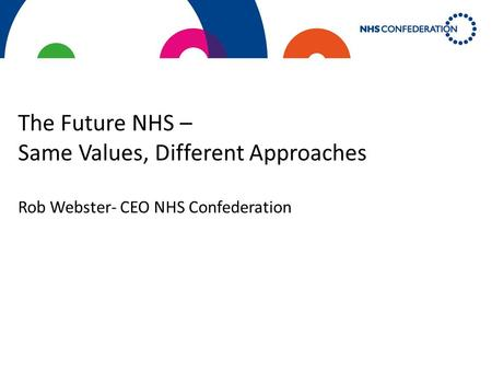 The Future NHS – Same Values, Different Approaches Rob Webster- CEO NHS Confederation.