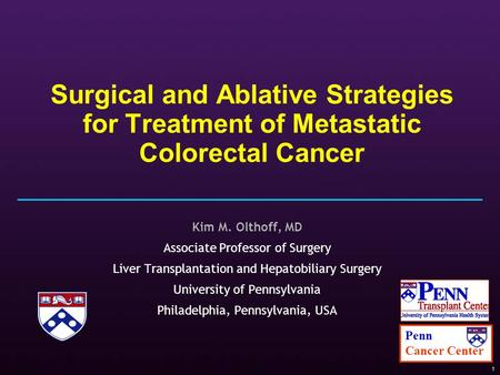 1 Surgical and Ablative Strategies for Treatment of Metastatic Colorectal Cancer Kim M. Olthoff, MD Associate Professor of Surgery Liver Transplantation.