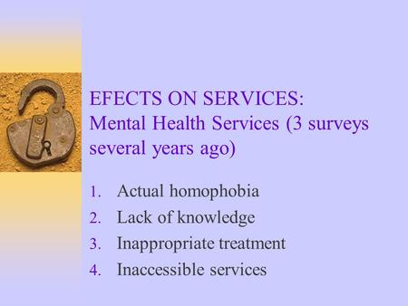 EFECTS ON SERVICES: Mental Health Services (3 surveys several years ago) 1. Actual homophobia 2. Lack of knowledge 3. Inappropriate treatment 4. Inaccessible.