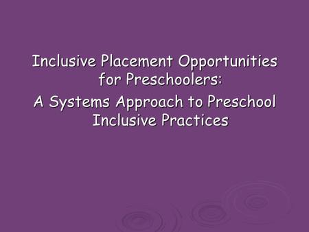 Inclusive Placement Opportunities for Preschoolers: A Systems Approach to Preschool Inclusive Practices.