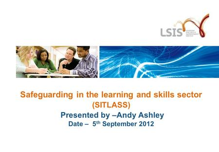 Safeguarding in the learning and skills sector (SITLASS) Presented by –Andy Ashley Date – 5 th September 2012.