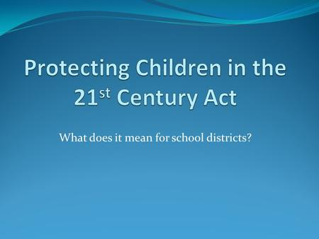What does it mean for school districts?. Protecting Children in the 21 st Century Act Signed into law by Congress in October 2008 Extension of Child Internet.