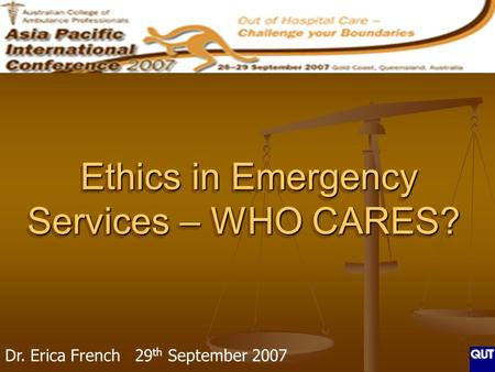 Ethics in Emergency Services – WHO CARES? Ethics in Emergency Services – WHO CARES? Dr. Erica French 29 th September 2007.