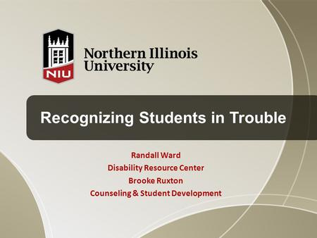 Recognizing Students in Trouble Randall Ward Disability Resource Center Brooke Ruxton Counseling & Student Development.