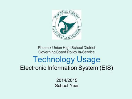 Phoenix Union High School District Governing Board Policy In-Service Technology Usage Electronic Information System (EIS) 2014/2015 School Year.