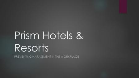 Prism Hotels & Resorts PREVENTING HARASSMENT IN THE WORKPLACE.