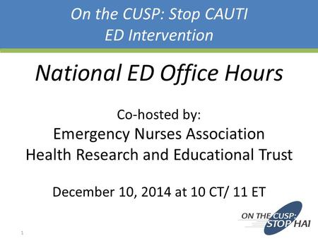 On the CUSP: Stop CAUTI ED Intervention National ED Office Hours Co-hosted by: Emergency Nurses Association Health Research and Educational Trust December.
