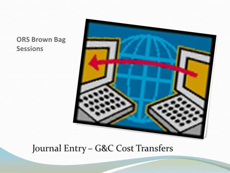 ORS Brown Bag Sessions Journal Entry – G&C Cost Transfers.