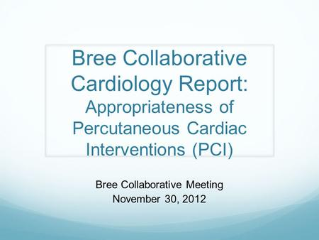 Bree Collaborative Cardiology Report: Appropriateness of Percutaneous Cardiac Interventions (PCI) Bree Collaborative Meeting November 30, 2012.