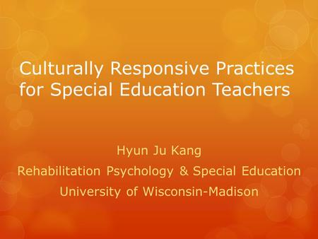 Culturally Responsive Practices for Special Education Teachers Hyun Ju Kang Rehabilitation Psychology & Special Education University of Wisconsin-Madison.