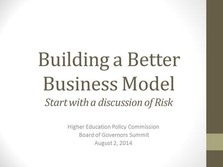 Building a Better Business Model Start with a discussion of Risk Higher Education Policy Commission Board of Governors Summit August 2, 2014.