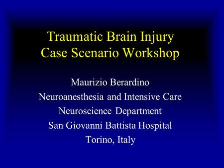 Traumatic Brain Injury Case Scenario Workshop Maurizio Berardino Neuroanesthesia and Intensive Care Neuroscience Department San Giovanni Battista Hospital.