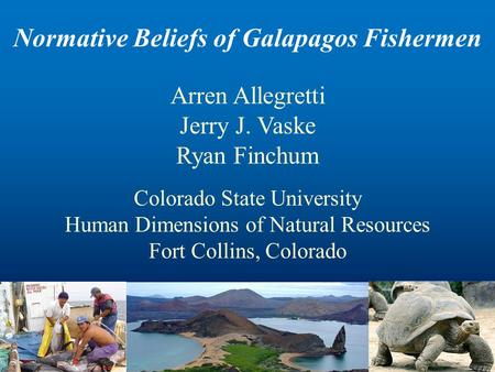 Normative Beliefs of Galapagos Fishermen Arren Allegretti Jerry J. Vaske Ryan Finchum Colorado State University Human Dimensions of Natural Resources Fort.
