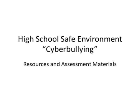 "High School Safe Environment ""Cyberbullying"" Resources and Assessment Materials."