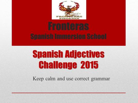 Spanish <strong>Adjectives</strong> Challenge 2015 Keep calm and use correct grammar Fronteras Spanish Immersion School.