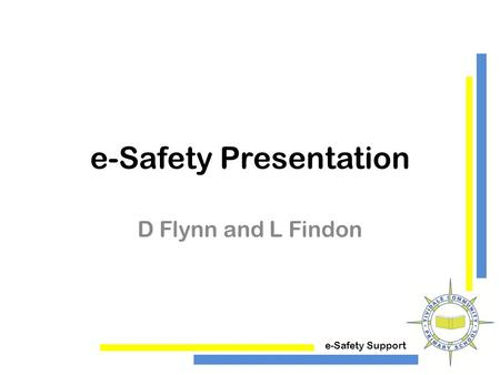E-Safety Support e-Safety Presentation D Flynn and L Findon.