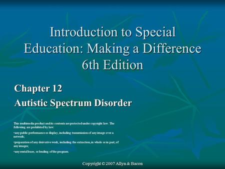 Copyright © 2007 Allyn & Bacon Chapter 12 Autistic Spectrum Disorder This multimedia product and its contents are protected under copyright law. The following.