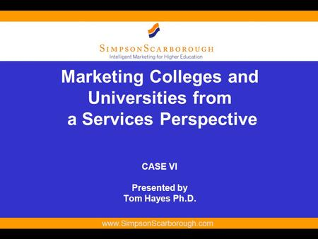 1 www.SimpsonScarborough.com Marketing Colleges and Universities from a Services Perspective CASE VI Presented by Tom Hayes Ph.D.