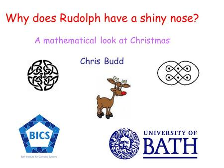 Why does Rudolph have a shiny nose? A mathematical look at Christmas Chris Budd.