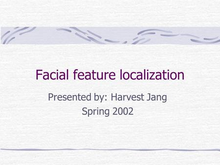 Facial feature localization Presented by: Harvest Jang Spring 2002.