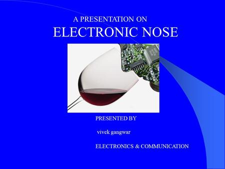 A PRESENTATION ON ELECTRONIC NOSE PRESENTED BY vivek gangwar ELECTRONICS & COMMUNICATION.