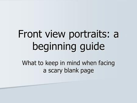 Front view portraits: a beginning guide What to keep in mind when facing a scary blank page.