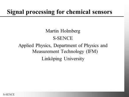 S-SENCE Signal processing for chemical sensors Martin Holmberg S-SENCE Applied Physics, Department of Physics and Measurement Technology (IFM) Linköping.