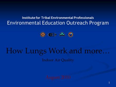 1 Institute for Tribal Environmental Professionals Environmental Education Outreach Program August 2010 How Lungs Work and more… Indoor Air Quality.