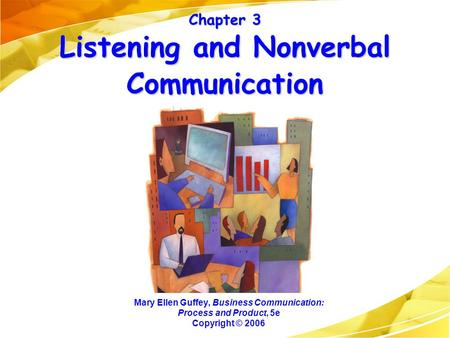 Chapter 3 Listening and Nonverbal Communication Mary Ellen Guffey, Business Communication: Process and Product, 5e Copyright © 2006.
