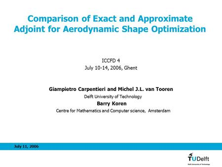 July 11, 2006 Comparison of Exact and Approximate Adjoint for Aerodynamic Shape Optimization ICCFD 4 July 10-14, 2006, Ghent Giampietro Carpentieri and.