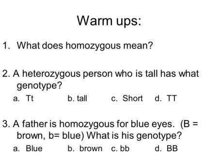 Warm ups: 1.What does homozygous mean? 2. A heterozygous person who is tall has what genotype? a.Ttb. tallc. Shortd. TT 3. A father is homozygous for blue.