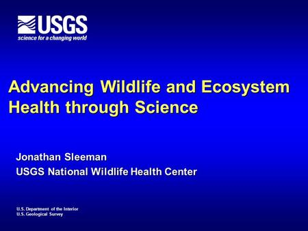 U.S. Department of the Interior U.S. Geological Survey Advancing Wildlife and Ecosystem Health through Science Jonathan Sleeman USGS National Wildlife.