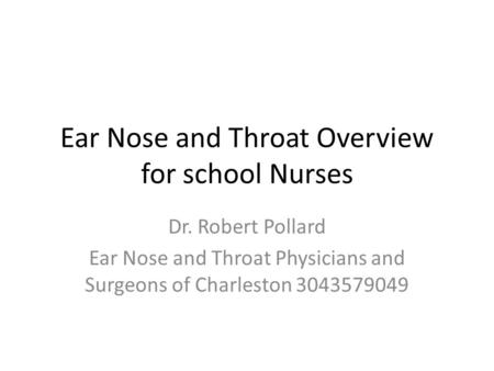 Ear Nose and Throat Overview for school Nurses Dr. Robert Pollard Ear Nose and Throat Physicians and Surgeons of Charleston 3043579049.