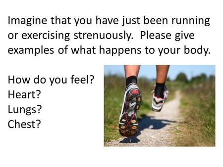 Imagine that you have just been running or exercising strenuously. Please give examples of what happens to your body. How do you feel? Heart? Lungs? Chest?