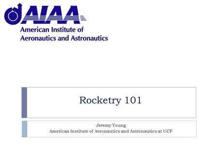 Rocketry 101 Jeremy Young American Institute of Aeronautics and Astronautics at UCF.