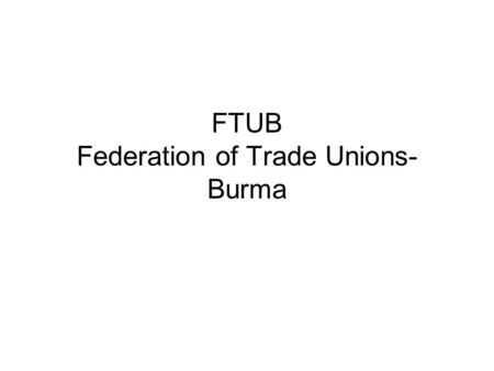 FTUB Federation of Trade Unions- Burma. FTUB - Structure PRESIDENT General Secretary Assistant General Secretary <strong>Regional</strong> Secretaries <strong>Officers</strong> Women Department.