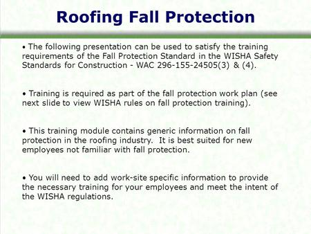 Roofing Fall Protection The following presentation can be used to satisfy the training requirements of the Fall Protection Standard in the WISHA Safety.