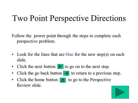 Two Point Perspective Directions Follow the power point through the steps to complete each perspective problem. Look for the lines that are blue for the.