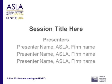 ASLA 2014 Annual Meeting and EXPO Session Title Here Presenters Presenter Name, ASLA, Firm name.