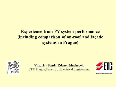 Experience from PV system performance (including comparison of on-roof and façade systems in Prague) Vitezslav Benda, Zdenek Machacek CTU Prague, Faculty.