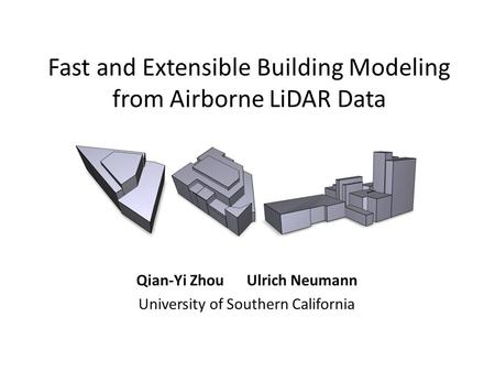 Fast and Extensible Building Modeling from Airborne LiDAR Data Qian-Yi Zhou Ulrich Neumann University of Southern California.